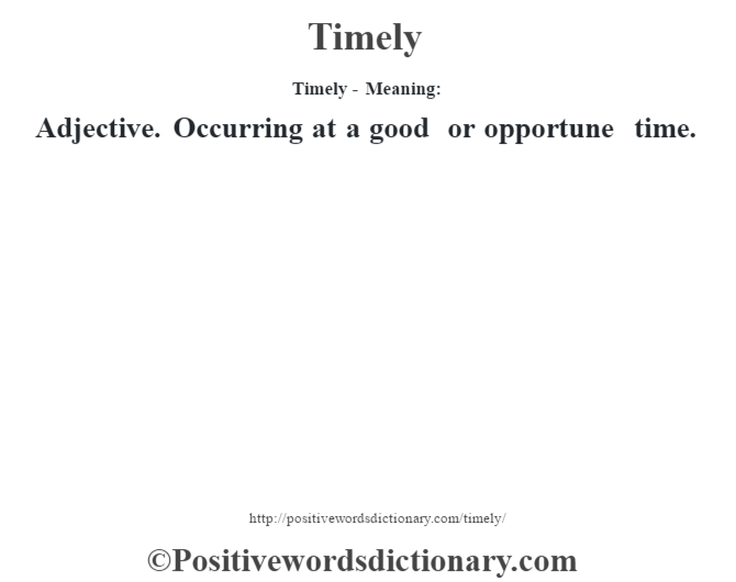 Timely - Meaning: Adjective. Occurring at a good or opportune time.