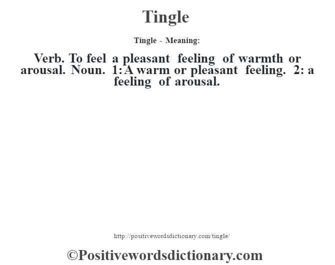 Tingle - Meaning: Verb. To feel a pleasant feeling of warmth or arousal. Noun. 1: A warm or pleasant feeling. 2: a feeling of arousal.