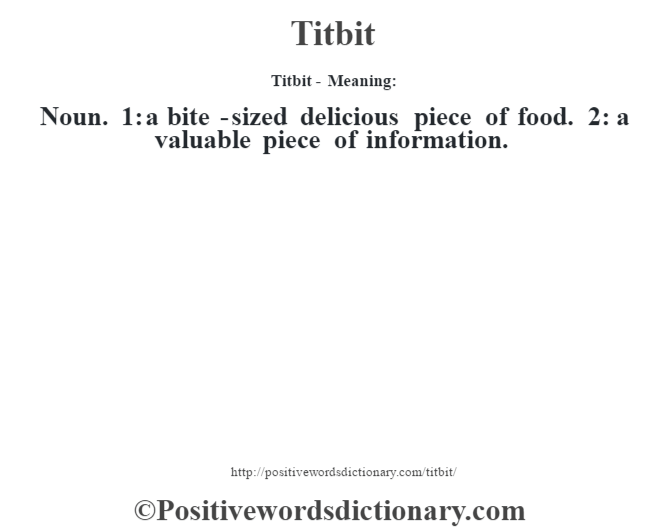 Titbit - Meaning: Noun. 1: a bite -sized delicious piece of food. 2: a valuable piece of information.