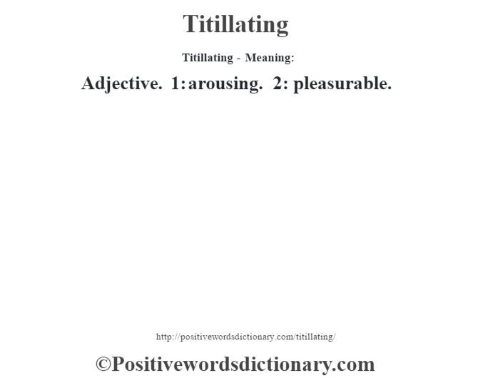 Titillating - Meaning: Adjective. 1: arousing. 2: pleasurable.