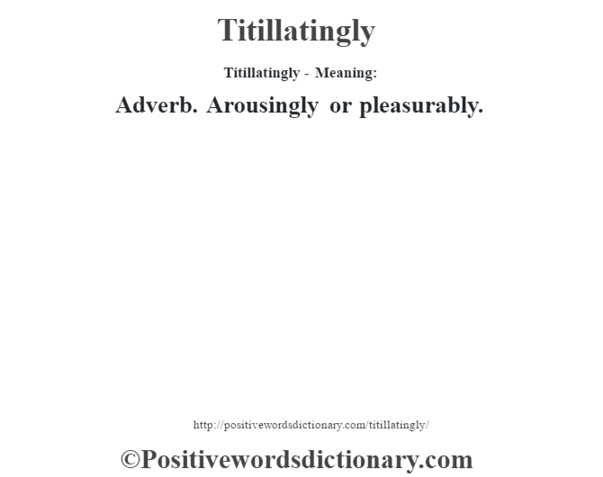 Titillatingly - Meaning: Adverb. Arousingly or pleasurably.