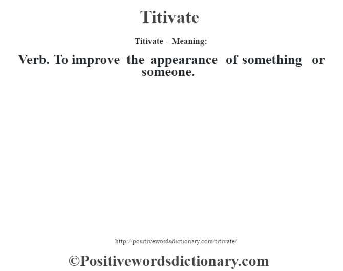 Titivate - Meaning: Verb. To improve the appearance of something or someone.
