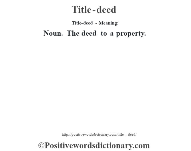 Title-deed - Meaning: Noun. The deed to a property.
