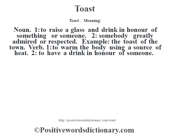 Toast - Meaning: Noun. 1: to raise a glass and drink in honour of something or someone. 2: somebody greatly admired or respected. Example: the toast of the town. Verb. 1: to warm the body using a source of heat. 2: to have a drink in honour of someone.