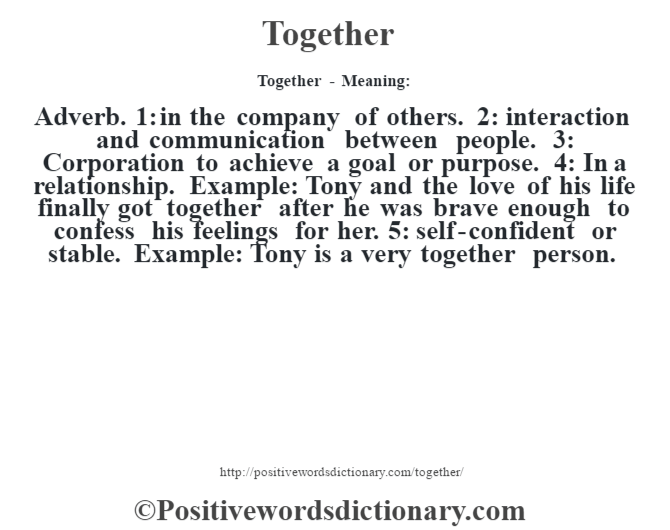 Together - Meaning: Adverb. 1: in the company of others. 2: interaction and communication between people. 3: Corporation to achieve a goal or purpose. 4: In a relationship. Example: Tony and the love of his life finally got together after he was brave enough to confess his feelings for her. 5: self-confident or stable. Example: Tony is a very together person.