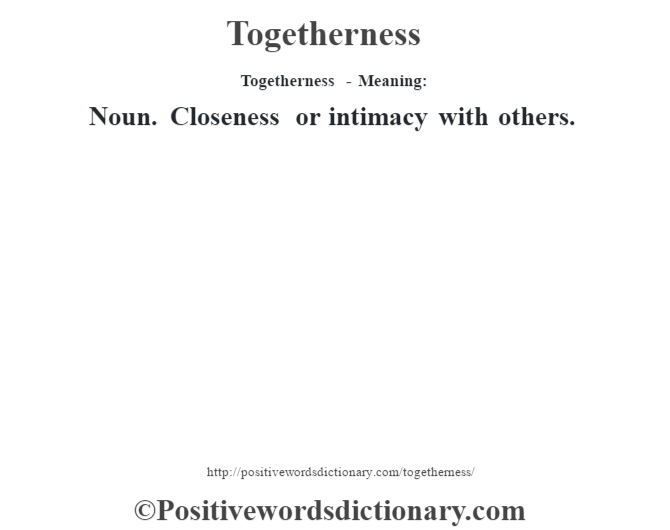Togetherness - Meaning: Noun. Closeness or intimacy with others.