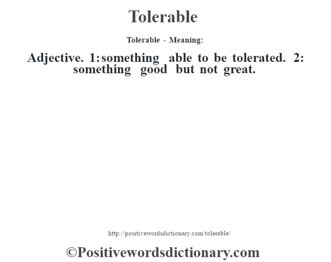 Tolerable - Meaning: Adjective. 1: something able to be tolerated. 2: something good but not great.