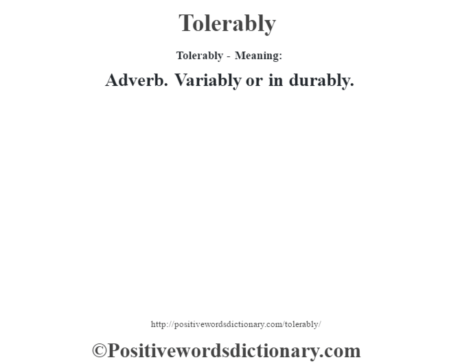 Tolerably - Meaning: Adverb. Variably or in durably.