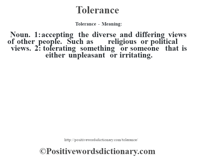 Tolerance - Meaning: Noun. 1: accepting the diverse and differing views of other people. Such as religious or political views. 2: tolerating something or someone that is either unpleasant or irritating.