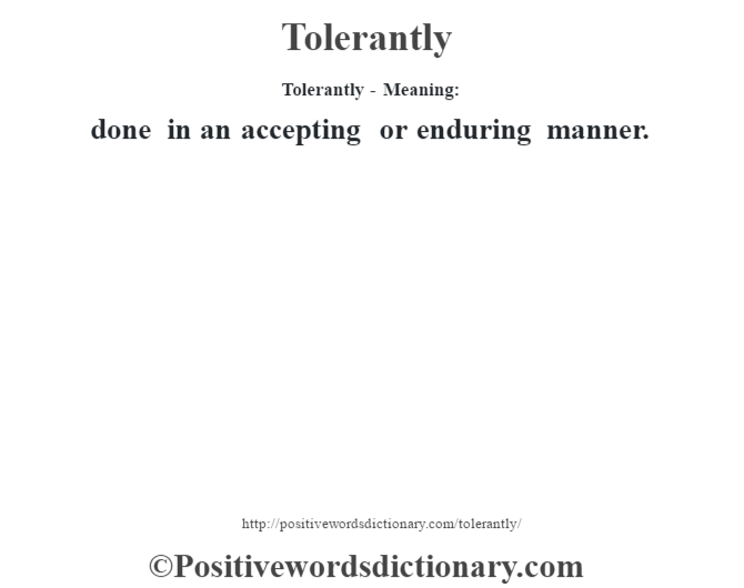 Tolerantly - Meaning: done in an accepting or enduring manner.