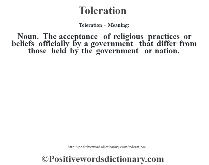 Toleration - Meaning: Noun. The acceptance of religious practices or beliefs officially by a government that differ from those held by the government or nation.
