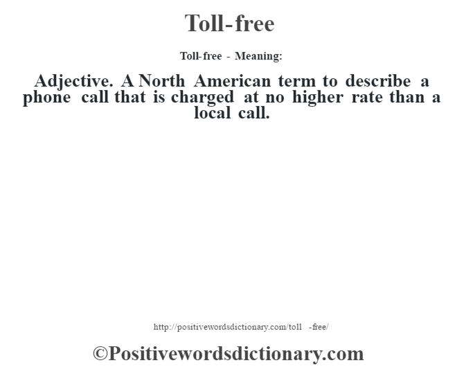 Toll-free - Meaning: Adjective. A North American term to describe a phone call that is charged at no higher rate than a local call.