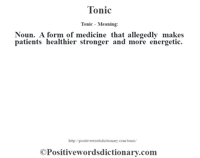 Tonic - Meaning: Noun. A form of medicine that allegedly makes patients healthier stronger and more energetic.