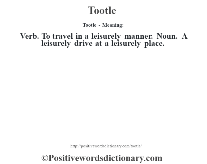 Tootle - Meaning: Verb. To travel in a leisurely manner. Noun. A leisurely drive at a leisurely place.