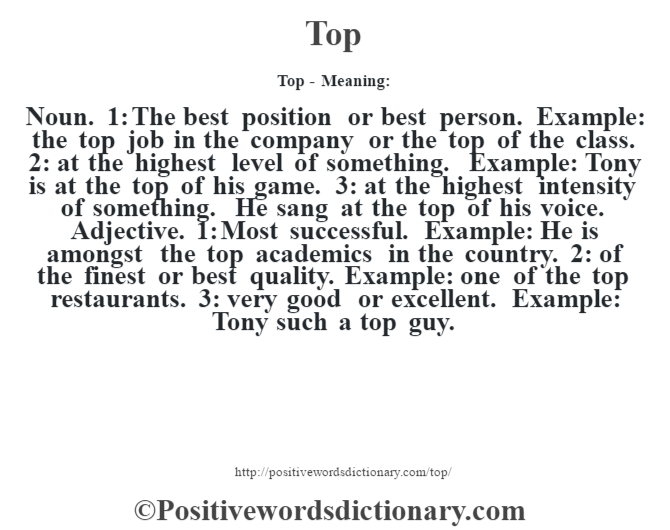 Top - Meaning: Noun. 1: The best position or best person. Example: the top job in the company or the top of the class. 2: at the highest level of something. Example: Tony is at the top of his game. 3: at the highest intensity of something. He sang at the top of his voice. Adjective. 1: Most successful. Example: He is amongst the top academics in the country. 2: of the finest or best quality. Example: one of the top restaurants. 3: very good or excellent. Example: Tony such a top guy.