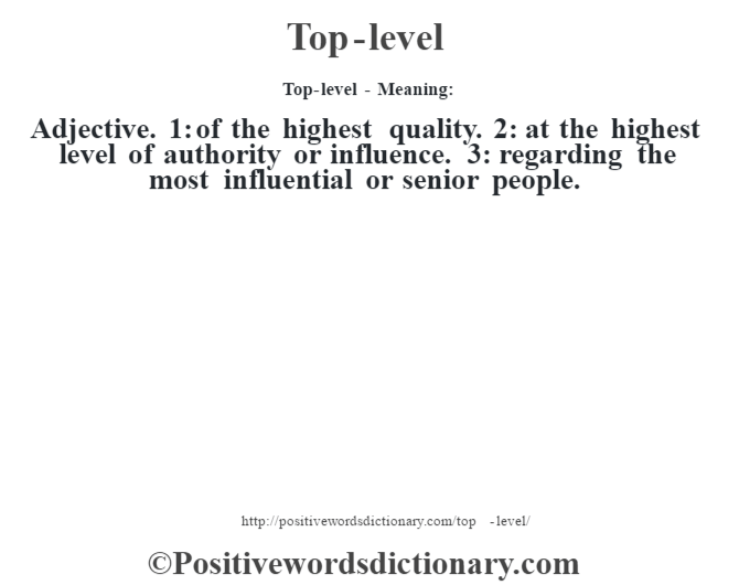 Top-level - Meaning: Adjective. 1: of the highest quality. 2: at the highest level of authority or influence. 3: regarding the most influential or senior people.