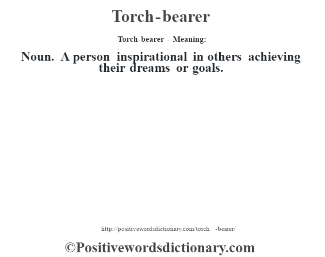 Torch-bearer - Meaning: Noun. A person inspirational in others achieving their dreams or goals.
