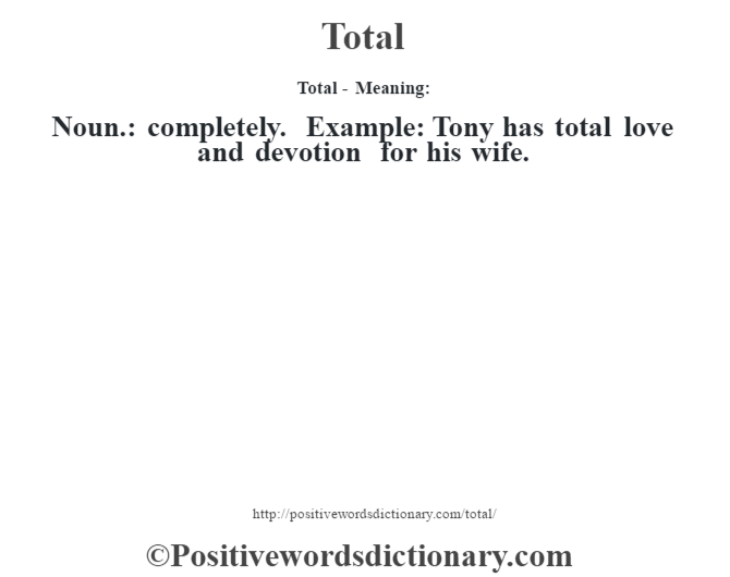 Total - Meaning: Noun.: completely. Example: Tony has total love and devotion for his wife.