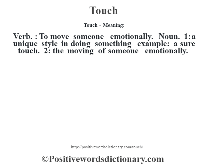 Touch - Meaning: Verb. : To move someone emotionally. Noun. 1: a unique style in doing something example: a sure touch. 2: the moving of someone emotionally.