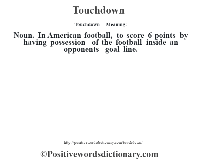 Touchdown - Meaning: Noun. In American football, to score 6 points by having possession of the football inside an opponent's goal line.