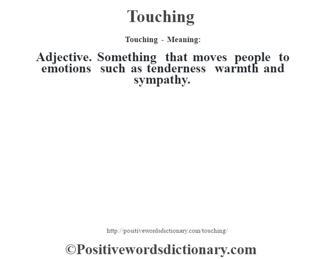 Touching - Meaning: Adjective. Something that moves people to emotions such as tenderness warmth and sympathy.