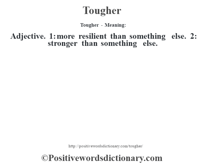 Tougher - Meaning: Adjective. 1: more resilient than something else. 2: stronger than something else.