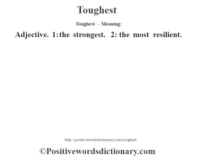 Toughest - Meaning: Adjective. 1: the strongest. 2: the most resilient.