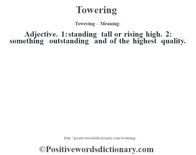 Towering - Meaning: Adjective. 1: standing tall or rising high. 2: something outstanding and of the highest quality.