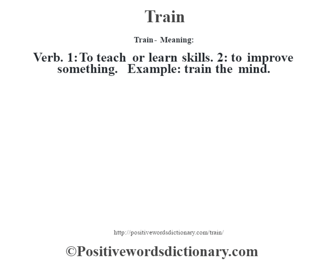 Train - Meaning: Verb. 1: To teach or learn skills. 2: to improve something. Example: train the mind.