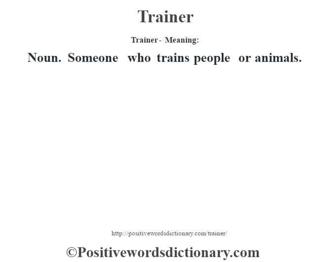 Trainer - Meaning: Noun. Someone who trains people or animals.