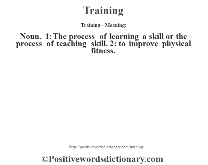Training - Meaning: Noun. 1: The process of learning a skill or the process of teaching skill. 2: to improve physical fitness.