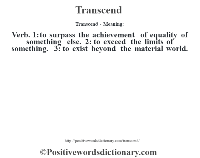 Transcend - Meaning: Verb. 1: to surpass the achievement of equality of something else. 2: to exceed the limits of something. 3: to exist beyond the material world.