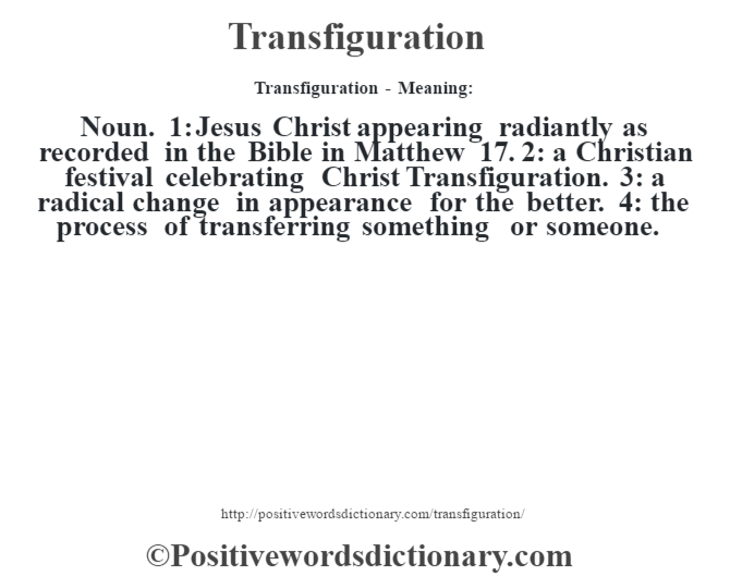 Transfiguration - Meaning: Noun. 1: Jesus Christ appearing radiantly as recorded in the Bible in Matthew 17. 2: a Christian festival celebrating Christ Transfiguration. 3: a radical change in appearance for the better. 4: the process of transferring something or someone.