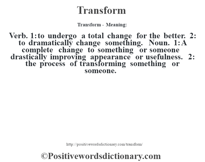 Transform - Meaning: Verb. 1: to undergo a total change for the better. 2: to dramatically change something. Noun. 1: A complete change to something or someone drastically improving appearance or usefulness. 2: the process of transforming something or someone.