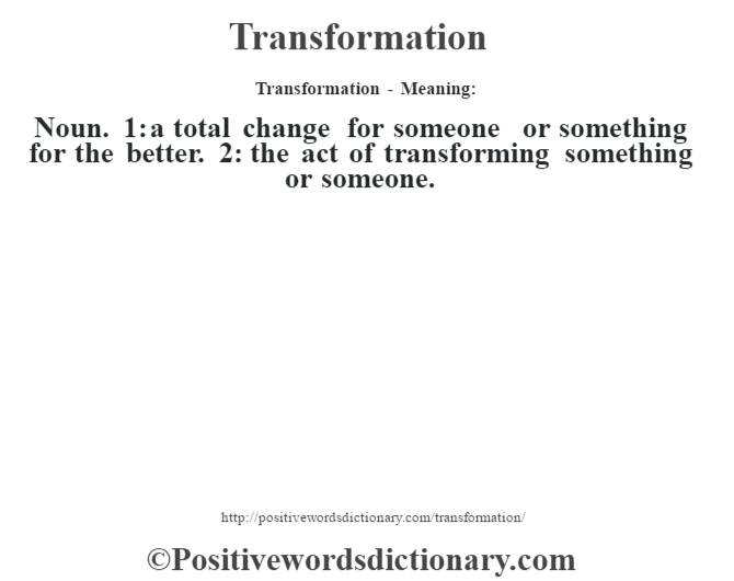 Transformation - Meaning: Noun. 1: a total change for someone or something for the better. 2: the act of transforming something or someone.