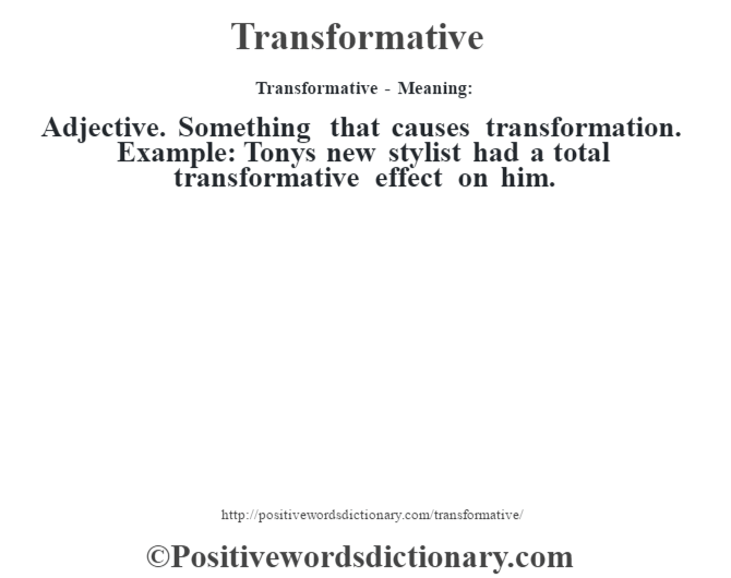 Transformative - Meaning: Adjective. Something that causes transformation. Example: Tony's new stylist had a total transformative effect on him.
