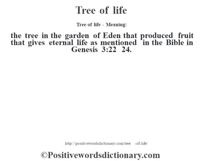 Tree of life - Meaning: the tree in the garden of Eden that produced fruit that gives eternal life as mentioned in the Bible in Genesis 3:22 – 24.