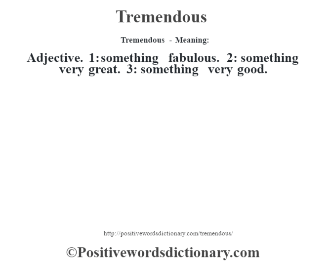 Tremendous - Meaning: Adjective. 1: something fabulous. 2: something very great. 3: something very good.