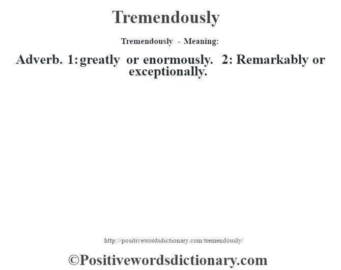 Tremendously - Meaning: Adverb. 1: greatly or enormously. 2: Remarkably or exceptionally.