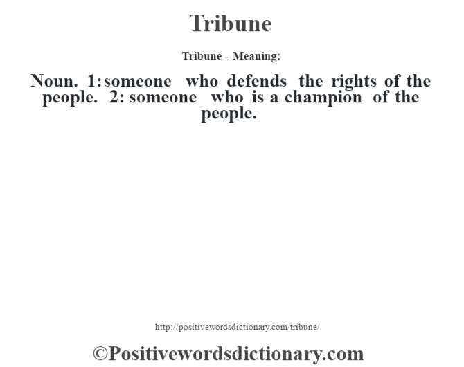 Tribune - Meaning: Noun. 1: someone who defends the rights of the people. 2: someone who is a champion of the people.