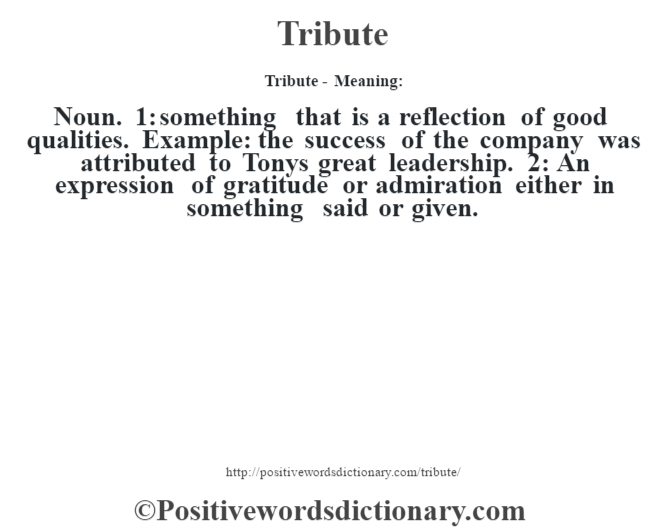 Tribute - Meaning: Noun. 1: something that is a reflection of good qualities. Example: the success of the company was attributed to Tony's great leadership. 2: An expression of gratitude or admiration either in something said or given.