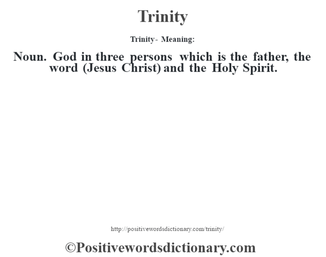 Trinity - Meaning: Noun. God in three persons which is the father, the word (Jesus Christ) and the Holy Spirit.
