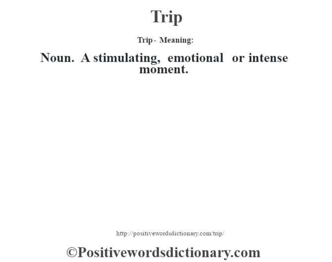 Trip - Meaning: Noun. A stimulating, emotional or intense moment.