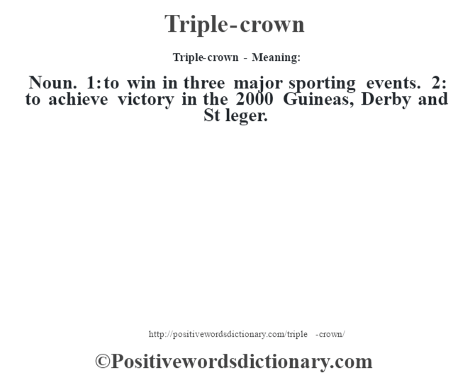 Triple-crown - Meaning: Noun. 1: to win in three major sporting events. 2: to achieve victory in the 2000 Guineas, Derby and St leger.