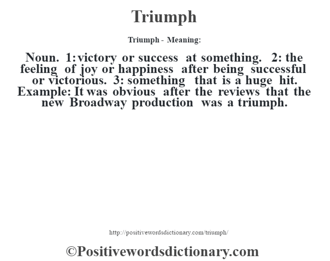 Triumph - Meaning: Noun. 1: victory or success at something. 2: the feeling of joy or happiness after being successful or victorious. 3: something that is a huge hit. Example: It was obvious after the reviews that the new Broadway production was a triumph.
