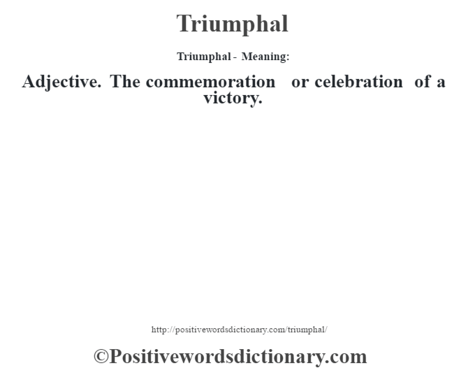 Triumphal - Meaning: Adjective. The commemoration or celebration of a victory.