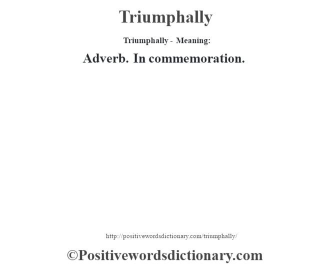 Triumphally - Meaning: Adverb. In commemoration.