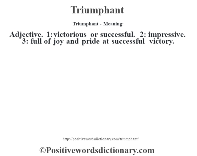 Triumphant - Meaning: Adjective. 1: victorious or successful. 2: impressive. 3: full of joy and pride at successful victory.
