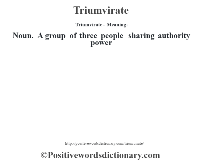 Triumvirate - Meaning: Noun. A group of three people sharing authority power