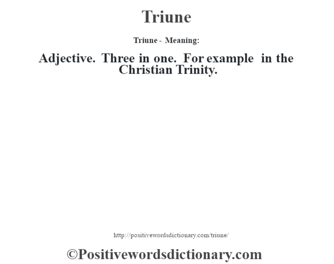 Triune - Meaning: Adjective. Three in one. For example in the Christian Trinity.